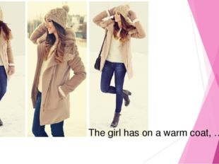 The girl has on a warm coat, …