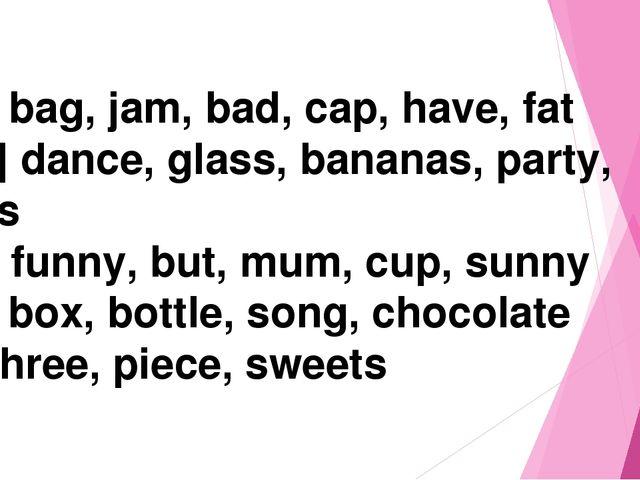 [ æ] bag, jam, bad, cap, have, fat [ a: ] dance, glass, bananas, party, stars...