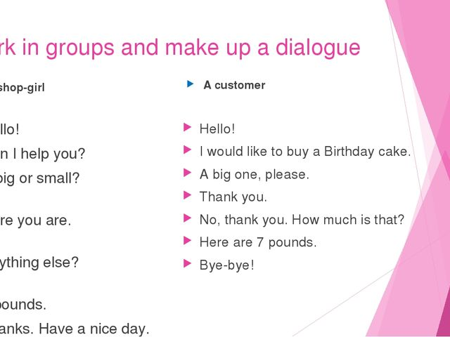 Work in groups and make up a dialogue A shop-girl Hello! Can I help you? A bi...