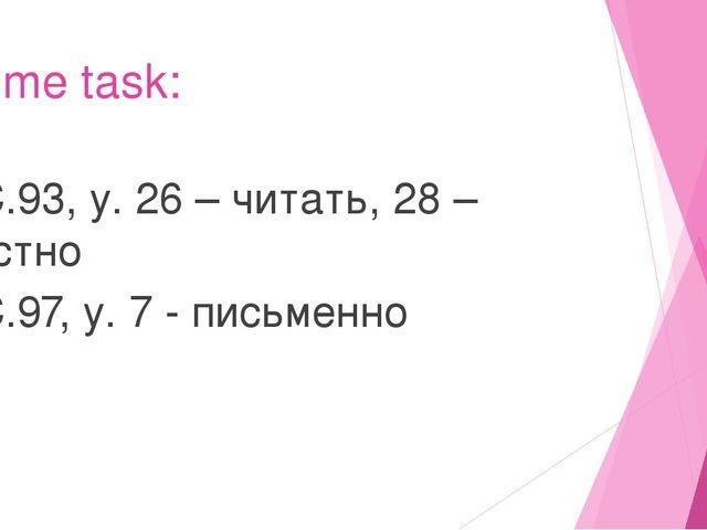 Home task: С.93, у. 26 – читать, 28 – устно С.97, у. 7 - письменно
