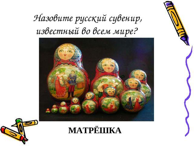 Назовите русский сувенир, известный во всем мире? МАТРЁШКА