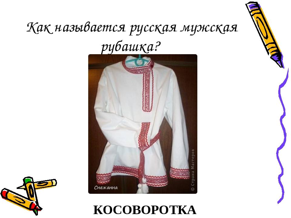 Как называется русская мужская рубашка? КОСОВОРОТКА