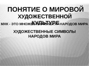ПОНЯТИЕ О МИРОВОЙ ХУДОЖЕСТВЕННОЙ КУЛЬТУРЕ МХК - ЭТО МНОЖЕСТВО КУЛЬТУР НАРОДОВ