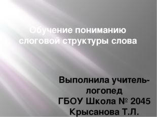 Обучение пониманию слоговой структуры слова Выполнила учитель-логопед ГБОУ Шк