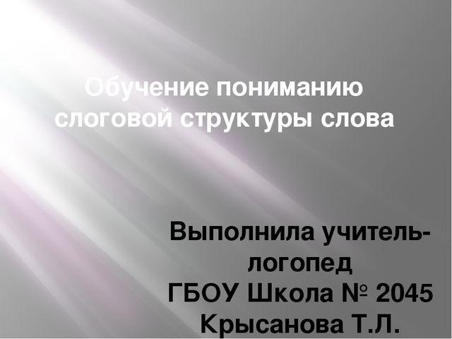 Обучение пониманию слоговой структуры слова Выполнила учитель-логопед ГБОУ Шк...