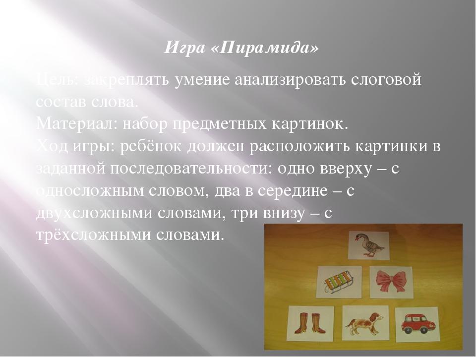 Игра «Пирамида» Цель: закреплять умение анализировать слоговой состав слова....