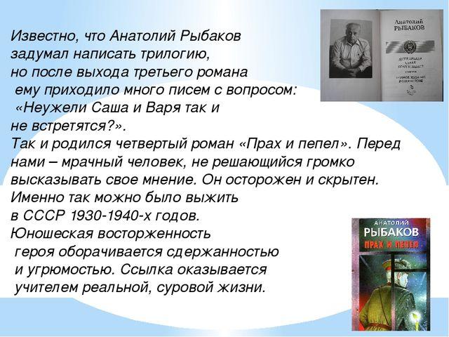 Известно, что Анатолий Рыбаков задумал написать трилогию, но после выхода тре...