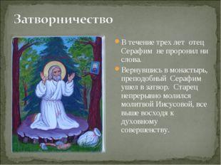 В течение трех лет отец Серафим не проронил ни слова. Вернувшись в монастырь,
