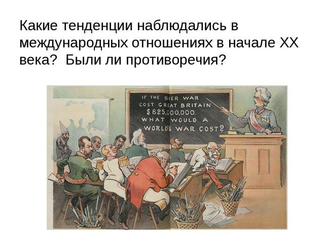 Какие тенденции наблюдались в международных отношениях в начале ХХ века? Были...