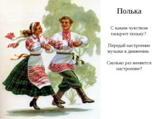 Полька С каким чувством танцуют польку? Передай настроение музыки в движении.