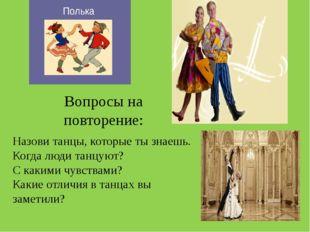Вопросы на повторение: Назови танцы, которые ты знаешь. Когда люди танцуют? С
