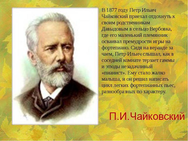 В 1877 году Петр Ильич Чайковский приехал отдохнуть к своим родственникам Дав...