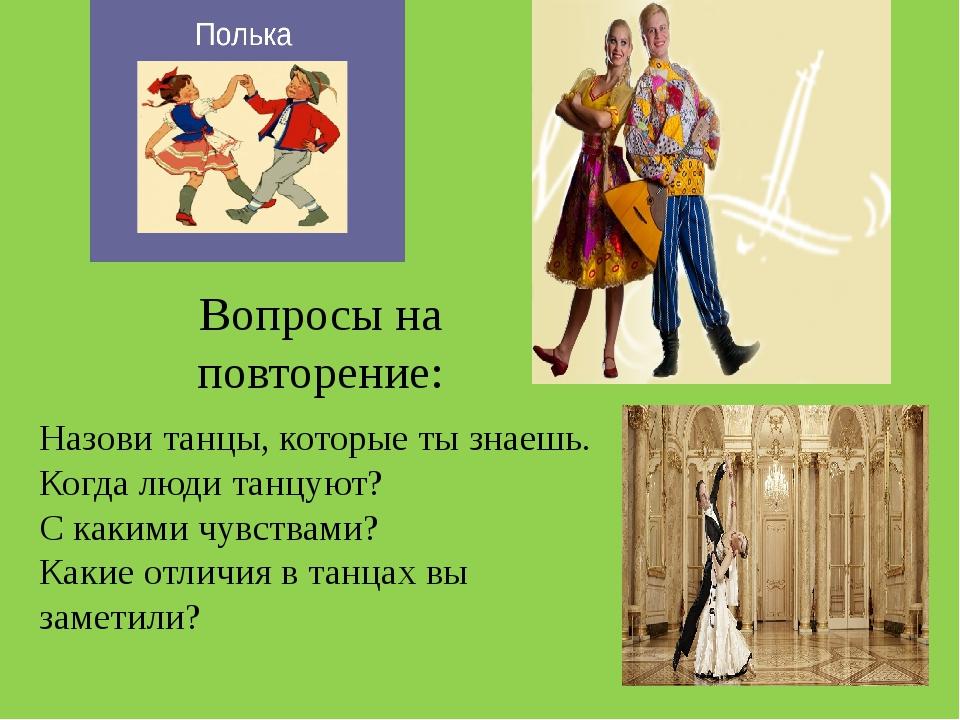 Вопросы на повторение: Назови танцы, которые ты знаешь. Когда люди танцуют? С...