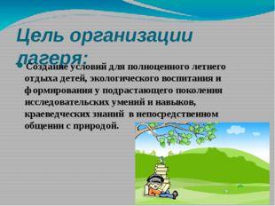 Цель организации лагеря: Создание условий для полноценного летнего отдыха дет