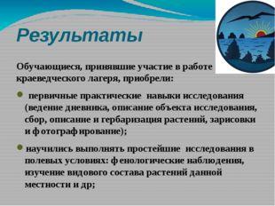 Результаты Обучающиеся, принявшие участие в работе краеведческого лагеря, при