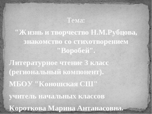"""Тема: """"Жизнь и творчество Н.М.Рубцова, знакомство со стихотворением """"Воробей""""..."""