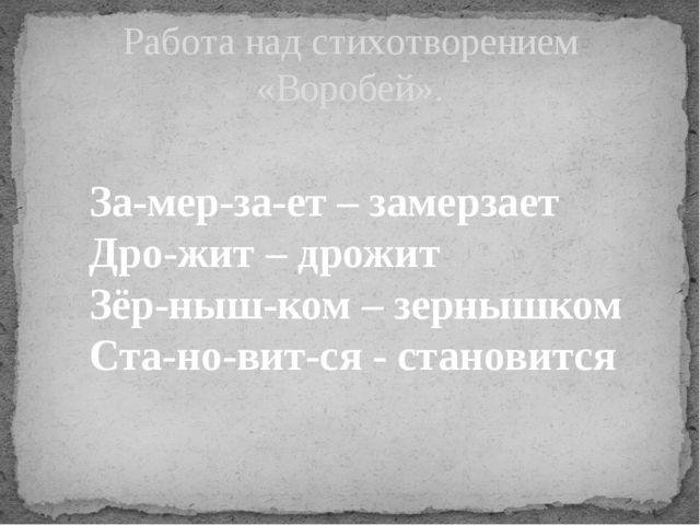 Работа над стихотворением «Воробей». За-мер-за-ет – замерзает Дро-жит – дрожи...