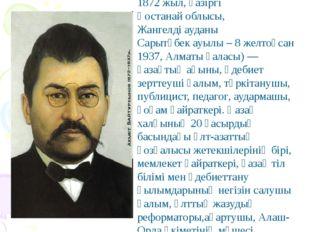 Байтұрсынұлы Ахмет (5 қыркүйек 1872 жыл, қазіргі Қостанай облысы, Жангелді ау