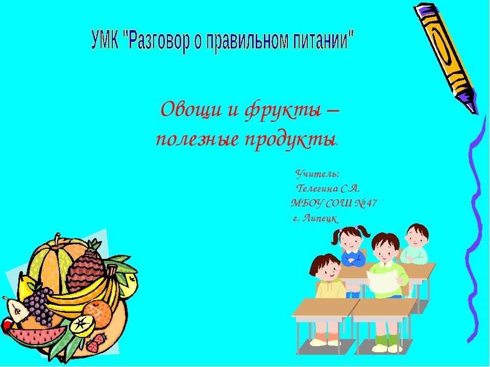 Овощи и фрукты – полезные продукты. Учитель: Телегина С.А. МБОУ СОШ № 47 г....
