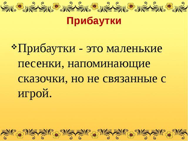 Прибаутки Прибаутки - это маленькие песенки, напоминающие сказочки, но не свя...