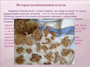 История возникновения козули. Академик Лихачев писал: «Самое главное, чем сев