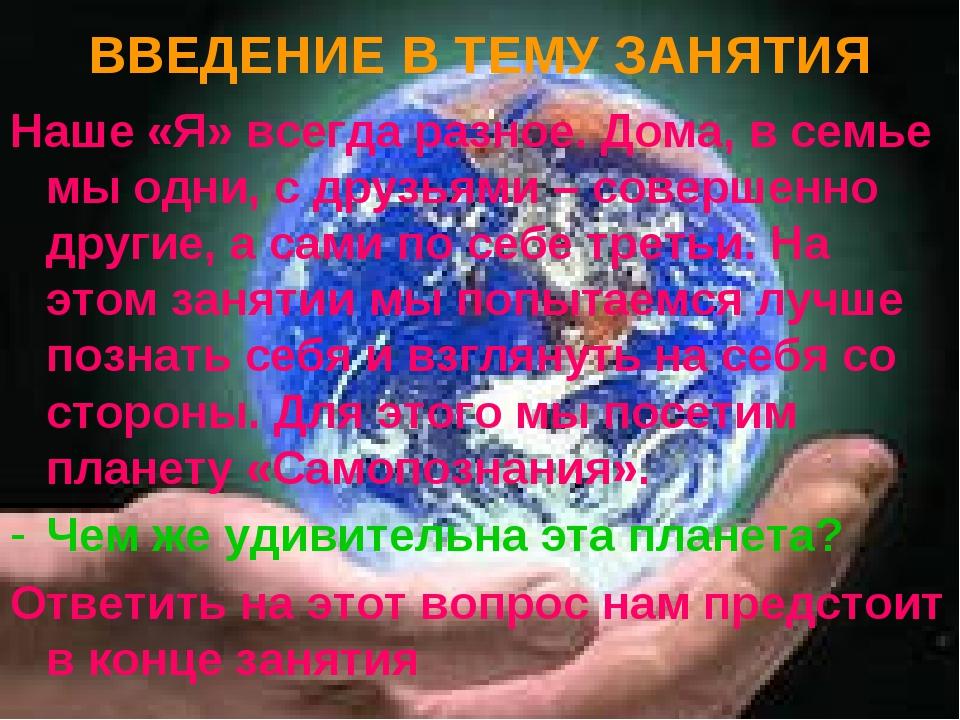 ВВЕДЕНИЕ В ТЕМУ ЗАНЯТИЯ Наше «Я» всегда разное. Дома, в семье мы одни, с друз...