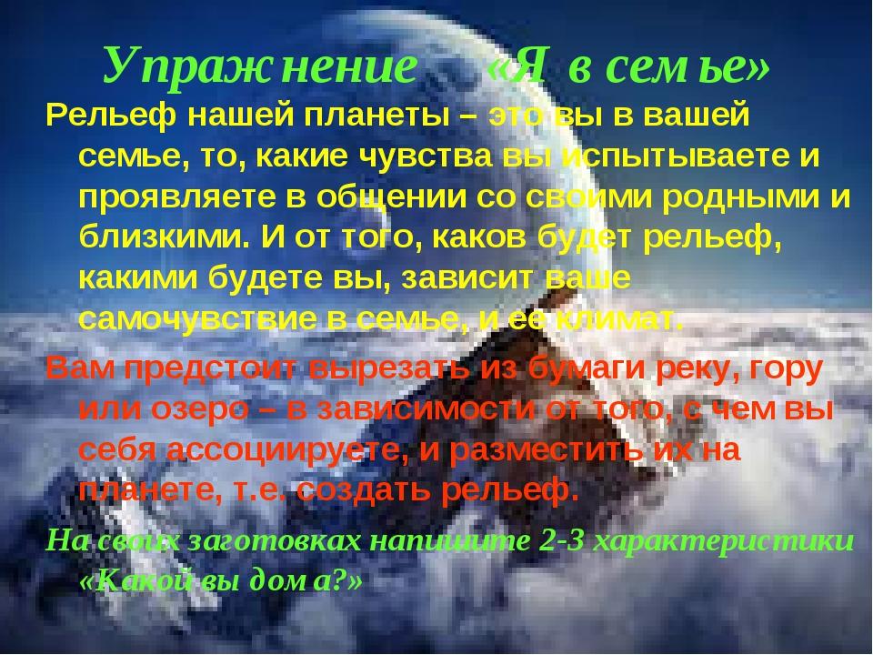 Упражнение «Я в семье» Рельеф нашей планеты – это вы в вашей семье, то, какие...