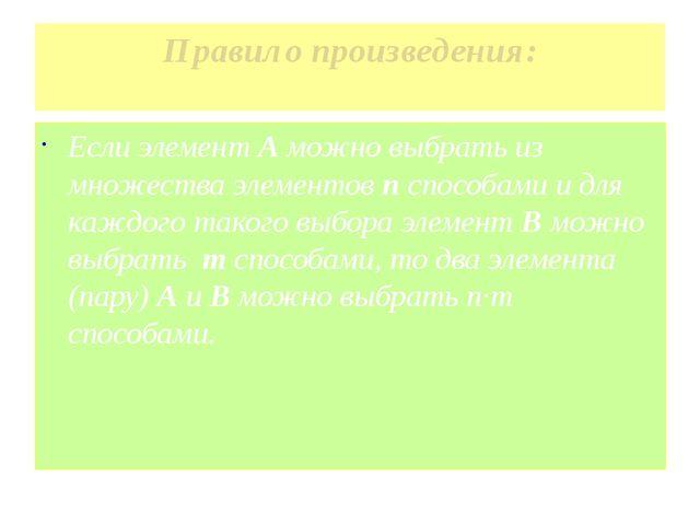 Правило произведения: Если элемент А можно выбрать из множества элементов п с...
