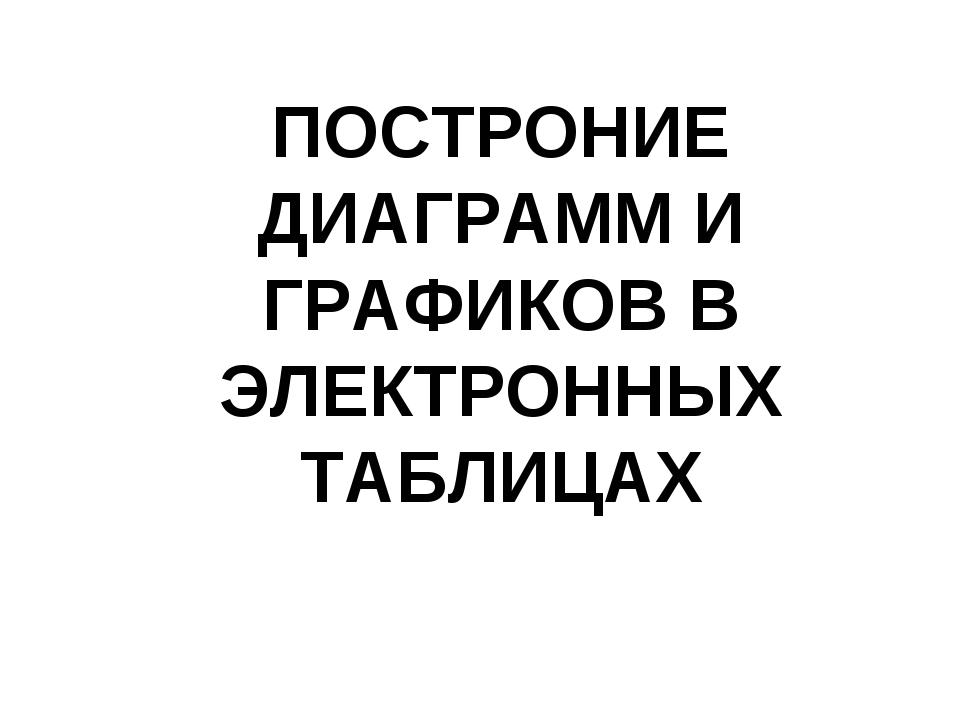 ПОСТРОНИЕ ДИАГРАММ И ГРАФИКОВ В ЭЛЕКТРОННЫХ ТАБЛИЦАХ