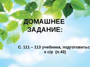 ДОМАШНЕЕ ЗАДАНИЕ: С. 111 – 113 учебника, подготовиться к с/р (п.43)