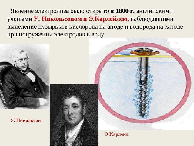 Явление электролиза было открыто в 1800 г. английскими учеными У. Никольсоно...