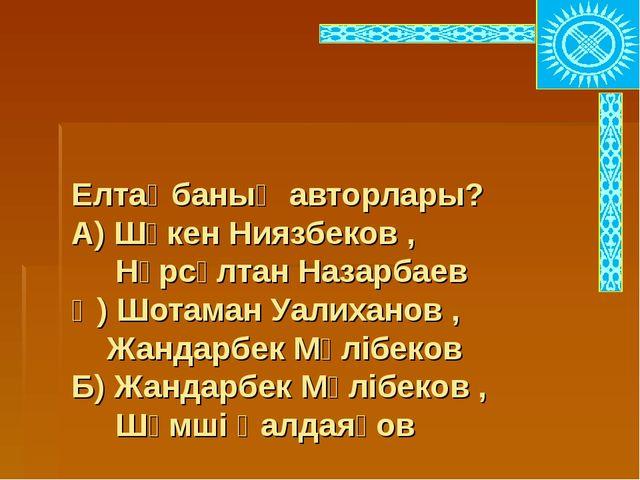 Елтаңбаның авторлары? А) Шәкен Ниязбеков , Нұрсұлтан Назарбаев Ә) Шотаман Уа...