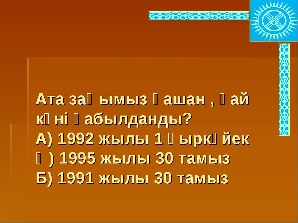 Ата заңымыз қашан , қай күні қабылданды? А) 1992 жылы 1 қыркүйек Ә) 1995 жыл...