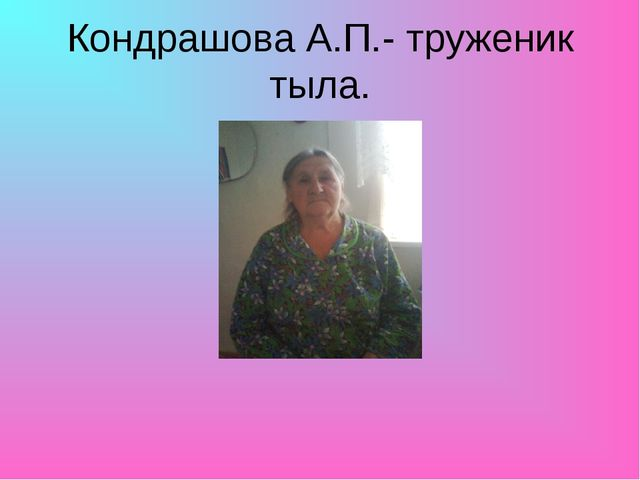 Кондрашова А.П.- труженик тыла.