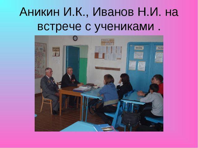 Аникин И.К., Иванов Н.И. на встрече с учениками .