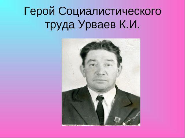 Герой Социалистического труда Урваев К.И.