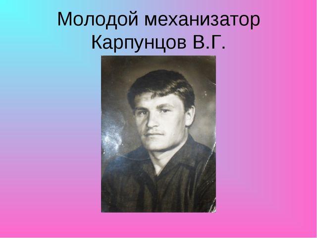 Молодой механизатор Карпунцов В.Г.