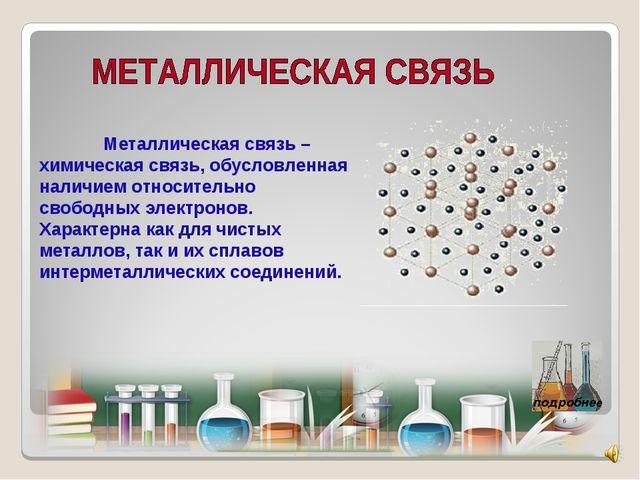 Металлическая связь – химическая связь, обусловленная наличием относительно...