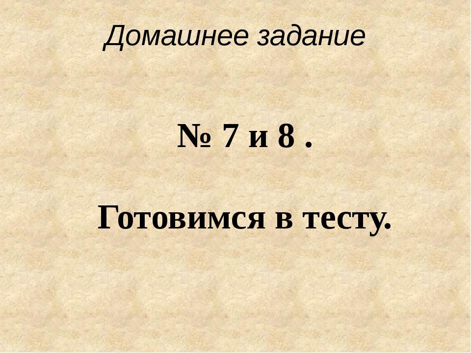 Домашнее задание № 7 и 8 . Готовимся в тесту.