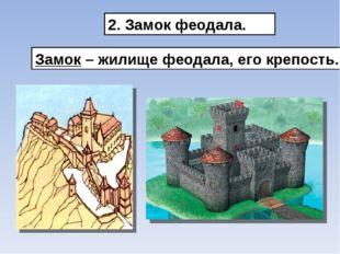 2. Замок феодала. Замок – жилище феодала, его крепость.