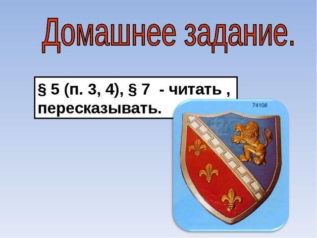 § 5 (п. 3, 4), § 7 - читать , пересказывать.