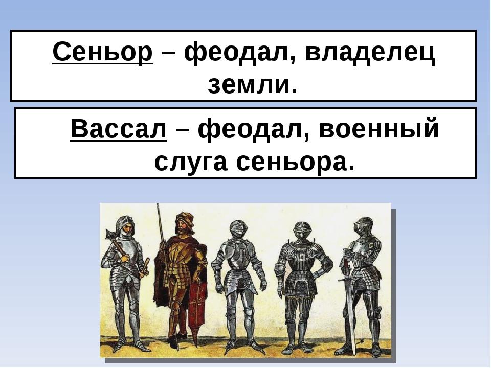 Сеньор – феодал, владелец земли. Вассал – феодал, военный слуга сеньора.