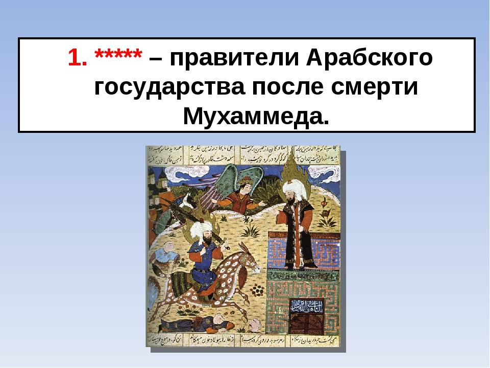 1. ***** – правители Арабского государства после смерти Мухаммеда.
