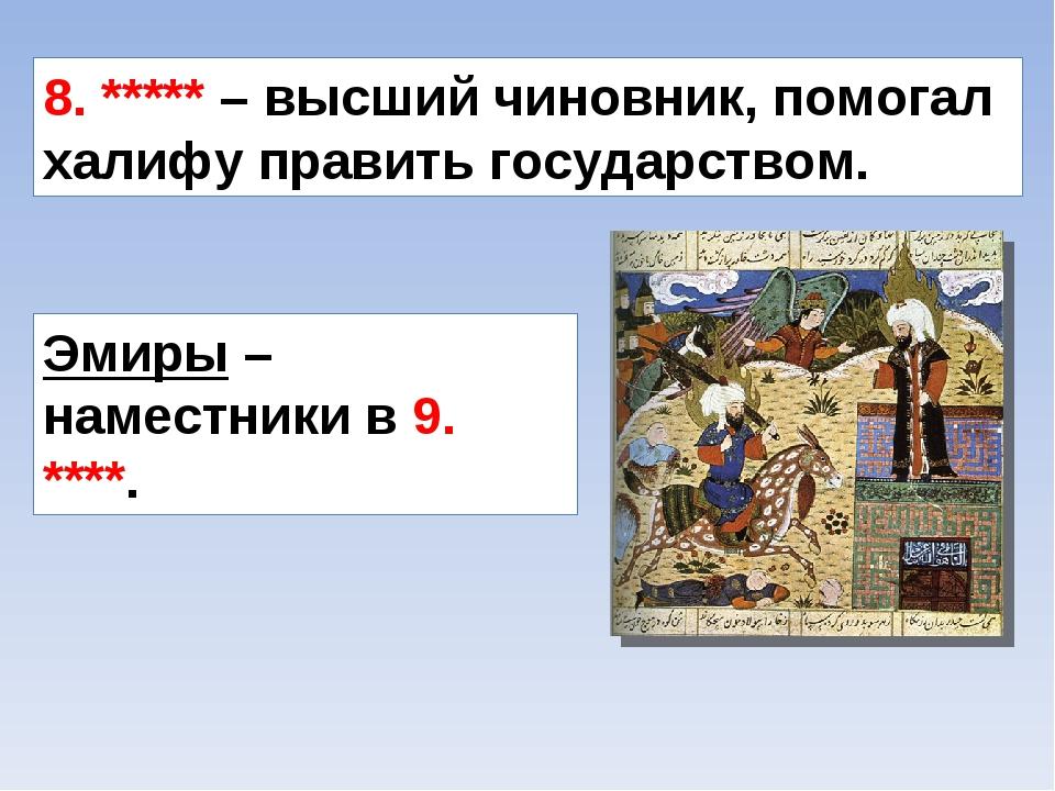 8. ***** – высший чиновник, помогал халифу править государством. Эмиры – наме...