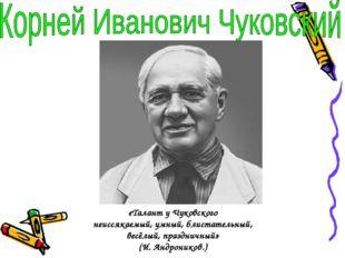 «Талант у Чуковского неиссякаемый, умный, блистательный, весёлый, праздничный