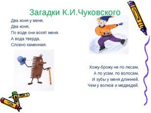 Загадки К.И.Чуковского Два коня у меня, Два коня, По воде они возят меня. А в