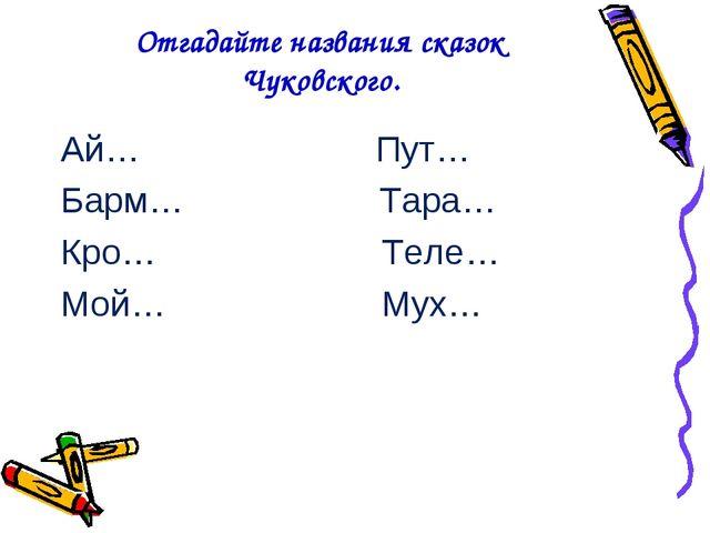 Отгадайте названия сказок Чуковского. Ай… Пут… Барм… Тара… Кро… Теле… Мой… Мух…