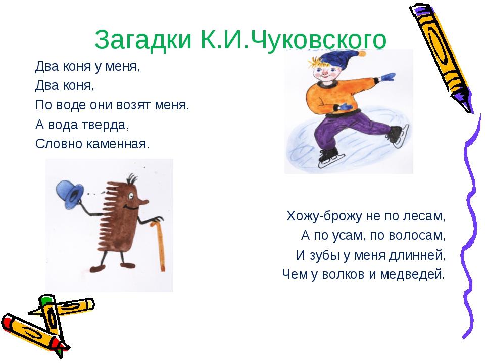 Загадки К.И.Чуковского Два коня у меня, Два коня, По воде они возят меня. А в...