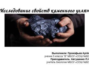 «Исследование свойств каменного угля» Выполнили: Прокофьев Артём ученик 5 кла