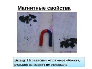 Магнитные свойства Вывод: Не зависимо от размера объекта, реакция на магнит н
